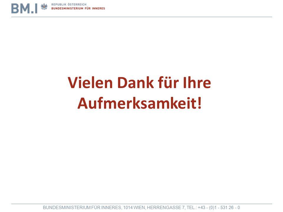 BUNDESMINISTERIUM FÜR INNERES, 1014 WIEN, HERRENGASSE 7, TEL.: +43 - (0)1 - 531 26 - 0 Vielen Dank für Ihre Aufmerksamkeit!