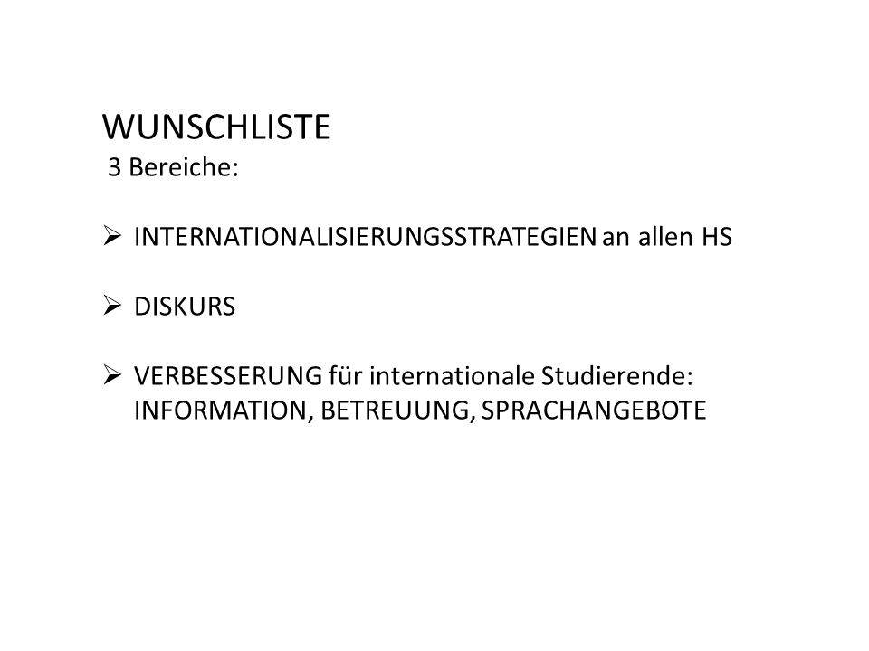 WUNSCHLISTE 3 Bereiche:  INTERNATIONALISIERUNGSSTRATEGIEN an allen HS  DISKURS  VERBESSERUNG für internationale Studierende: INFORMATION, BETREUUNG, SPRACHANGEBOTE