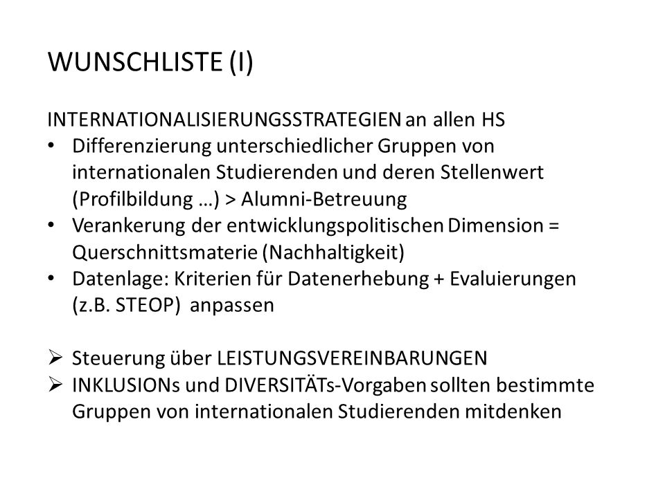 WUNSCHLISTE (I) INTERNATIONALISIERUNGSSTRATEGIEN an allen HS Differenzierung unterschiedlicher Gruppen von internationalen Studierenden und deren Stellenwert (Profilbildung …) > Alumni-Betreuung Verankerung der entwicklungspolitischen Dimension = Querschnittsmaterie (Nachhaltigkeit) Datenlage: Kriterien für Datenerhebung + Evaluierungen (z.B.