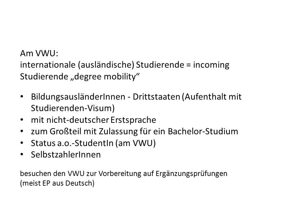 """Am VWU: internationale (ausländische) Studierende = incoming Studierende """"degree mobility BildungsausländerInnen - Drittstaaten (Aufenthalt mit Studierenden-Visum) mit nicht-deutscher Erstsprache zum Großteil mit Zulassung für ein Bachelor-Studium Status a.o.-StudentIn (am VWU) SelbstzahlerInnen besuchen den VWU zur Vorbereitung auf Ergänzungsprüfungen (meist EP aus Deutsch)"""