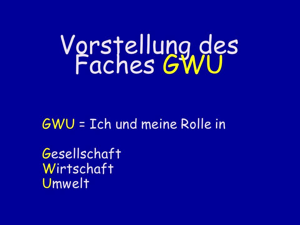 Vorstellung des Faches GWU GWU = Ich und meine Rolle in Gesellschaft Wirtschaft Umwelt