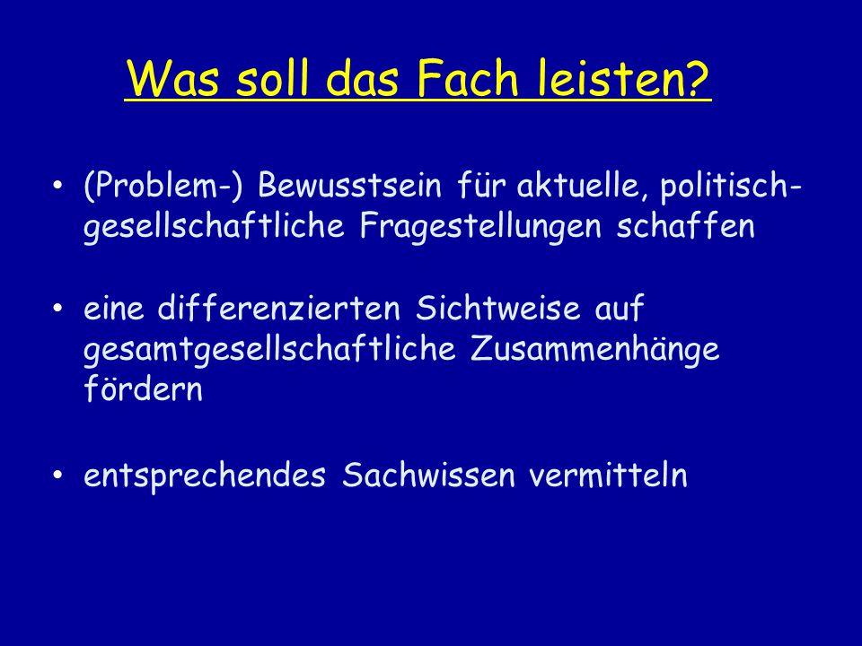 Was soll das Fach leisten? (Problem-) Bewusstsein für aktuelle, politisch- gesellschaftliche Fragestellungen schaffen eine differenzierten Sichtweise