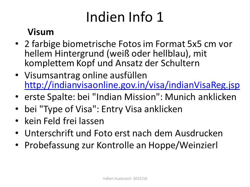 Indien Info 1 Visum 2 farbige biometrische Fotos im Format 5x5 cm vor hellem Hintergrund (weiß oder hellblau), mit komplettem Kopf und Ansatz der Schultern Visumsantrag online ausfüllen http://indianvisaonline.gov.in/visa/indianVisaReg.jsp http://indianvisaonline.gov.in/visa/indianVisaReg.jsp erste Spalte: bei Indian Mission : Munich anklicken bei Type of Visa : Entry Visa anklicken kein Feld frei lassen Unterschrift und Foto erst nach dem Ausdrucken Probefassung zur Kontrolle an Hoppe/Weinzierl Indien-Austausch 2015/16