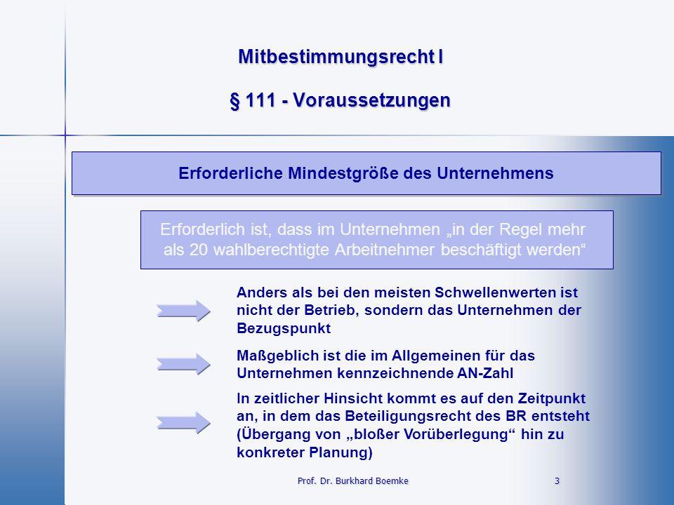 Mitbestimmungsrecht I 3 Prof. Dr. Burkhard Boemke § 111 - Voraussetzungen Erforderliche Mindestgröße des Unternehmens Erforderlich ist, dass im Untern