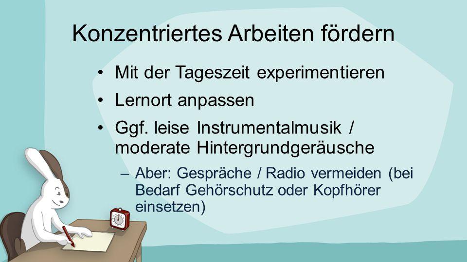 Konzentriertes Arbeiten fördern Mit der Tageszeit experimentieren Lernort anpassen Ggf. leise Instrumentalmusik / moderate Hintergrundgeräusche –Aber: