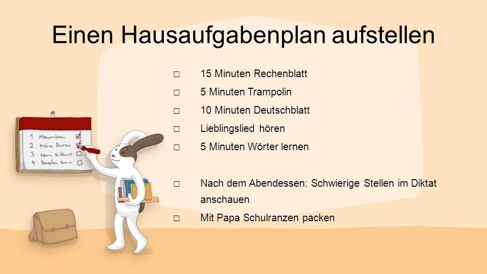 Einen Hausaufgabenplan aufstellen □ 15 Minuten Rechenblatt □ 5 Minuten Trampolin □ 10 Minuten Deutschblatt □ Lieblingslied hören □ 5 Minuten Wörter le