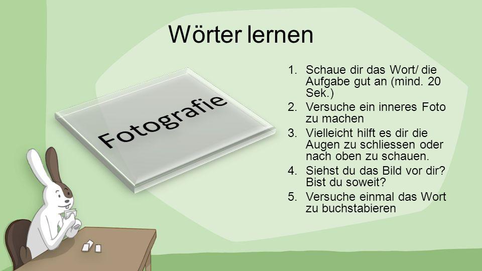 Wörter lernen 1.Schaue dir das Wort/ die Aufgabe gut an (mind. 20 Sek.) 2.Versuche ein inneres Foto zu machen 3.Vielleicht hilft es dir die Augen zu s