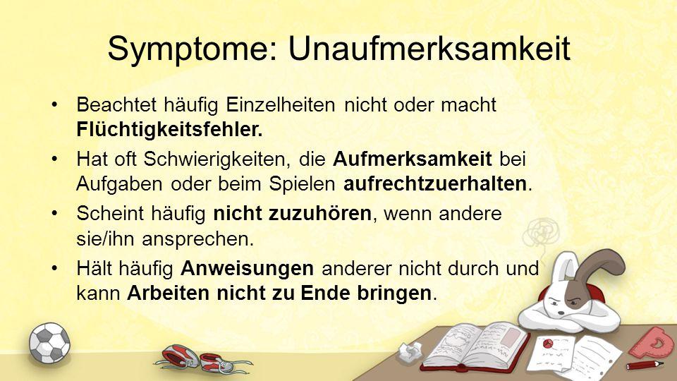 Symptome: Unaufmerksamkeit Beachtet häufig Einzelheiten nicht oder macht Flüchtigkeitsfehler. Hat oft Schwierigkeiten, die Aufmerksamkeit bei Aufgaben