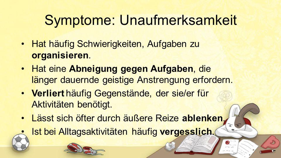 Symptome: Unaufmerksamkeit Hat häufig Schwierigkeiten, Aufgaben zu organisieren. Hat eine Abneigung gegen Aufgaben, die länger dauernde geistige Anstr