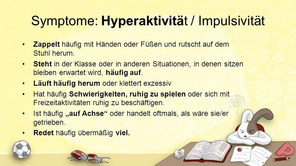 Symptome: Hyperaktivität / Impulsivität Zappelt häufig mit Händen oder Füßen und rutscht auf dem Stuhl herum. Steht in der Klasse oder in anderen Situ