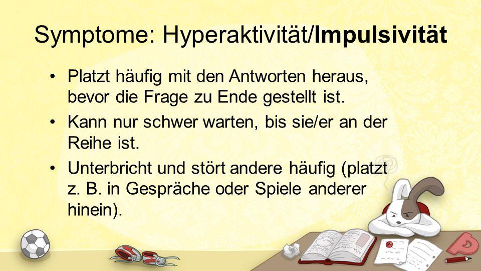 Symptome: Hyperaktivität/Impulsivität Platzt häufig mit den Antworten heraus, bevor die Frage zu Ende gestellt ist. Kann nur schwer warten, bis sie/er