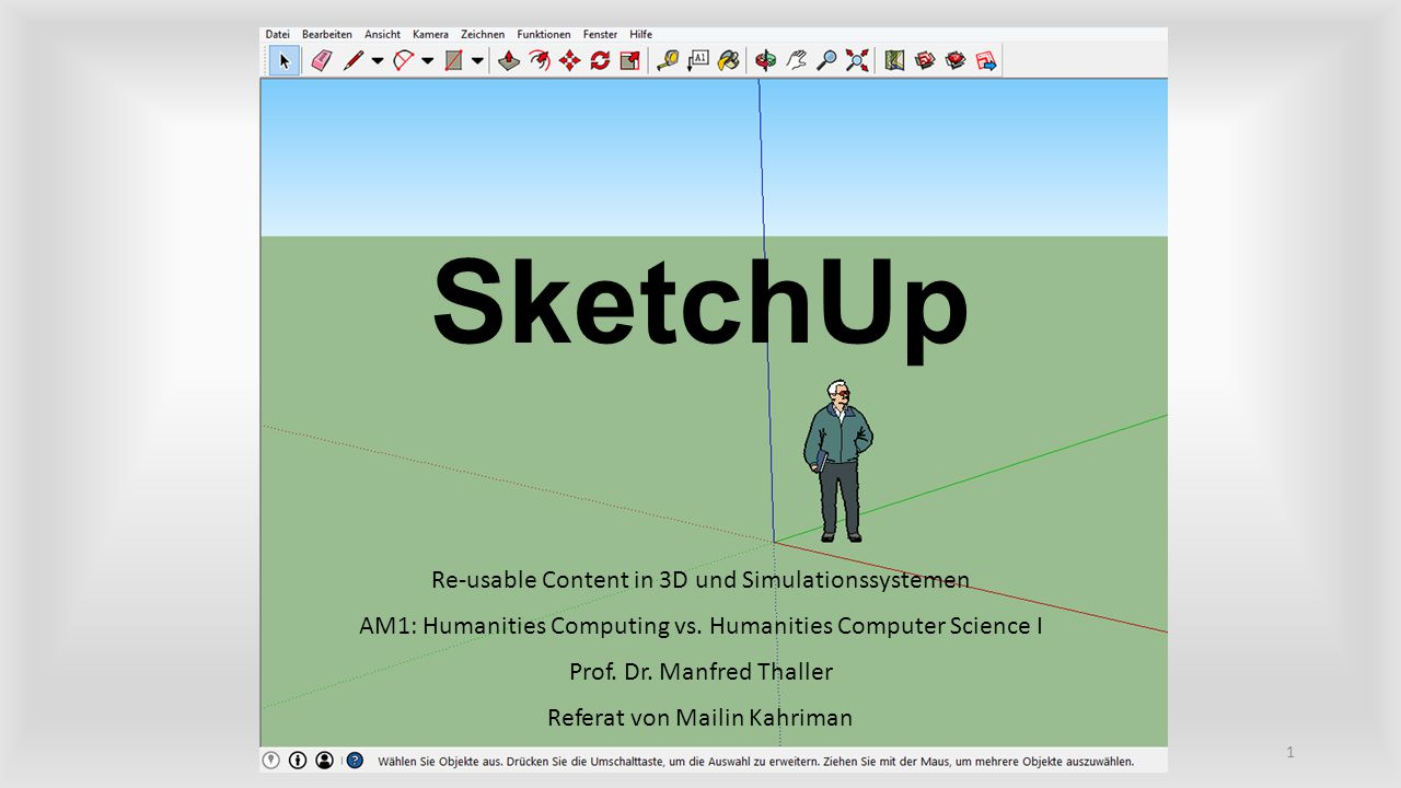 SketchUp Re-usable Content in 3D und Simulationssystemen AM1: Humanities Computing vs. Humanities Computer Science I Prof. Dr. Manfred Thaller Referat