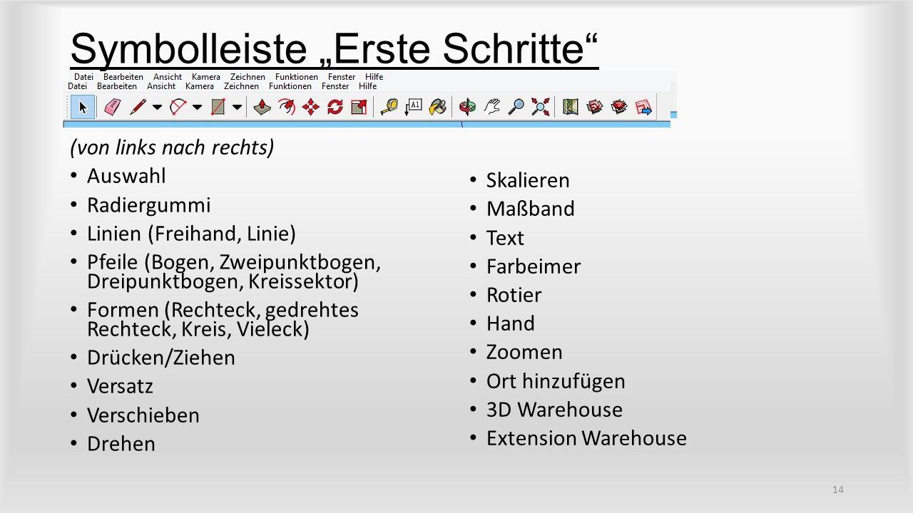 """Symbolleiste """"Erste Schritte (von links nach rechts) Auswahl Radiergummi Linien (Freihand, Linie) Pfeile (Bogen, Zweipunktbogen, Dreipunktbogen, Kreissektor) Formen (Rechteck, gedrehtes Rechteck, Kreis, Vieleck) Drücken/Ziehen Versatz Verschieben Drehen Skalieren Maßband Text Farbeimer Rotier Hand Zoomen Ort hinzufügen 3D Warehouse Extension Warehouse 14"""