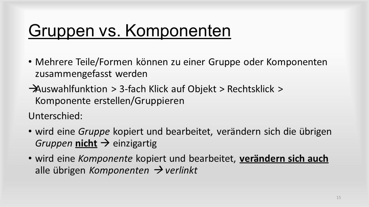 Gruppen vs. Komponenten Mehrere Teile/Formen können zu einer Gruppe oder Komponenten zusammengefasst werden  Auswahlfunktion > 3-fach Klick auf Objek