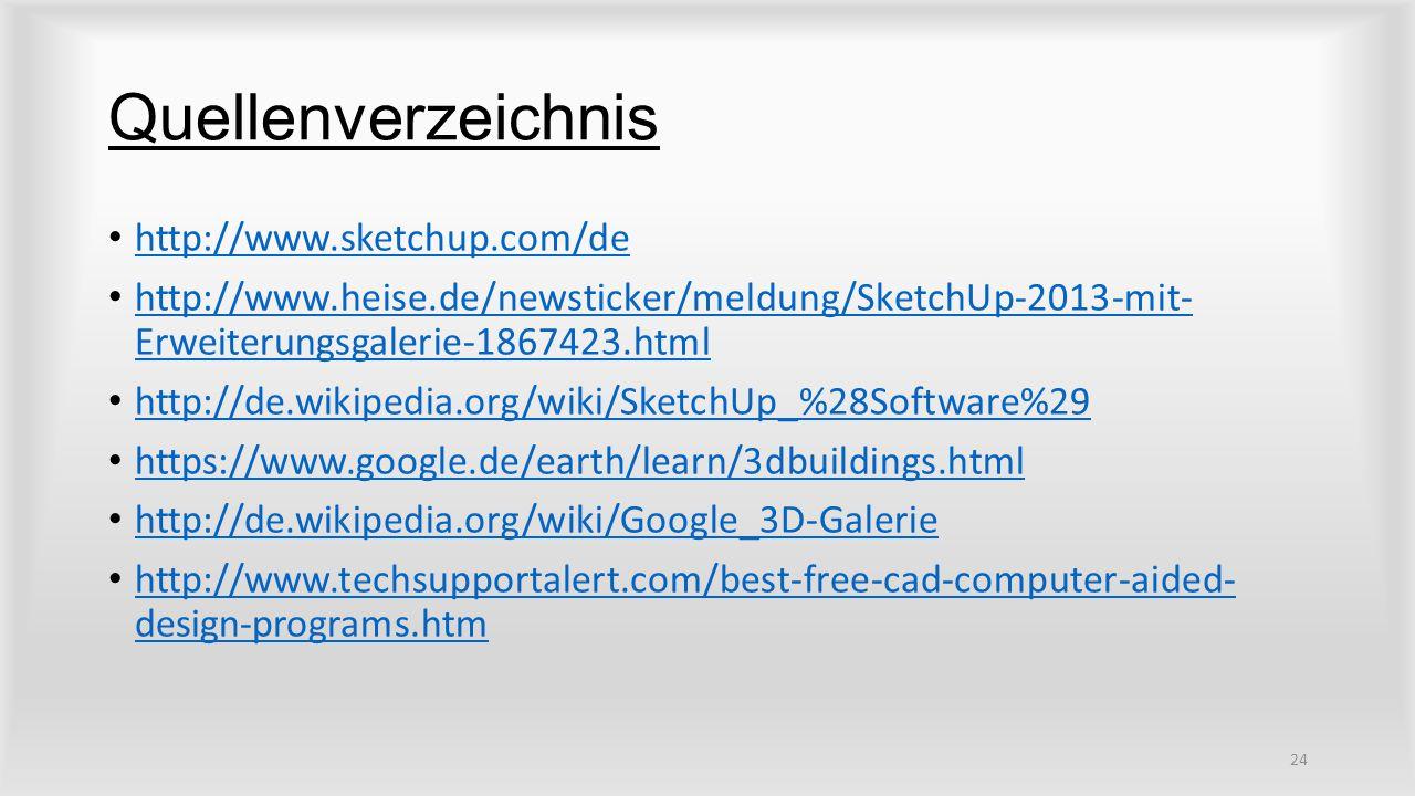 Quellenverzeichnis http://www.sketchup.com/de http://www.heise.de/newsticker/meldung/SketchUp-2013-mit- Erweiterungsgalerie-1867423.html http://www.heise.de/newsticker/meldung/SketchUp-2013-mit- Erweiterungsgalerie-1867423.html http://de.wikipedia.org/wiki/SketchUp_%28Software%29 https://www.google.de/earth/learn/3dbuildings.html http://de.wikipedia.org/wiki/Google_3D-Galerie http://www.techsupportalert.com/best-free-cad-computer-aided- design-programs.htm http://www.techsupportalert.com/best-free-cad-computer-aided- design-programs.htm 24