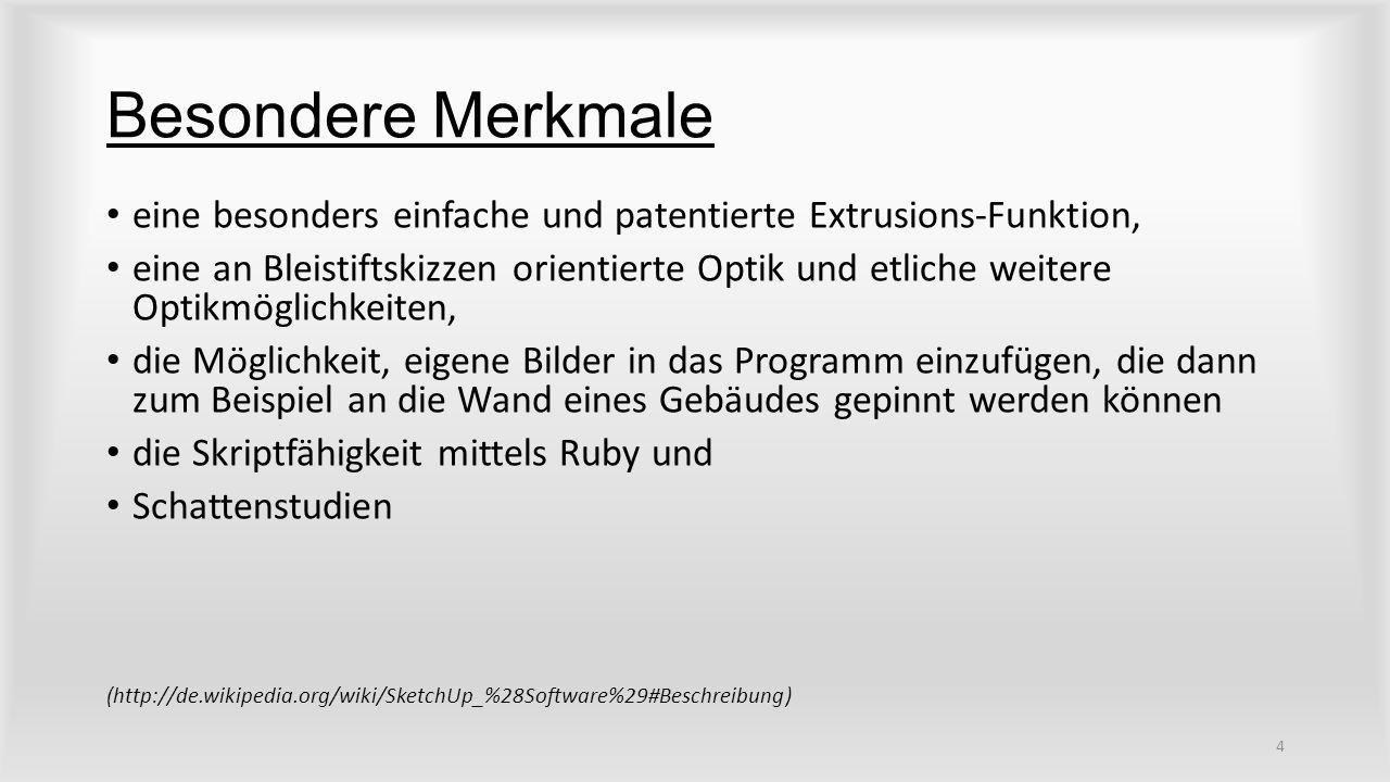 Besondere Merkmale eine besonders einfache und patentierte Extrusions-Funktion, eine an Bleistiftskizzen orientierte Optik und etliche weitere Optikmöglichkeiten, die Möglichkeit, eigene Bilder in das Programm einzufügen, die dann zum Beispiel an die Wand eines Gebäudes gepinnt werden können die Skriptfähigkeit mittels Ruby und Schattenstudien (http://de.wikipedia.org/wiki/SketchUp_%28Software%29#Beschreibung) 4