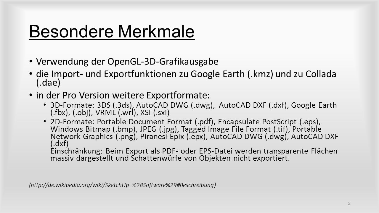 Besondere Merkmale Verwendung der OpenGL-3D-Grafikausgabe die Import- und Exportfunktionen zu Google Earth (.kmz) und zu Collada (.dae) in der Pro Version weitere Exportformate: 3D-Formate: 3DS (.3ds), AutoCAD DWG (.dwg), AutoCAD DXF (.dxf), Google Earth (.fbx), (.obj), VRML (.wrl), XSI (.sxi) 2D-Formate: Portable Document Format (.pdf), Encapsulate PostScript (.eps), Windows Bitmap (.bmp), JPEG (.jpg), Tagged Image File Format (.tif), Portable Network Graphics (.png), Piranesi Epix (.epx), AutoCAD DWG (.dwg), AutoCAD DXF (.dxf) Einschränkung: Beim Export als PDF- oder EPS-Datei werden transparente Flächen massiv dargestellt und Schattenwürfe von Objekten nicht exportiert.