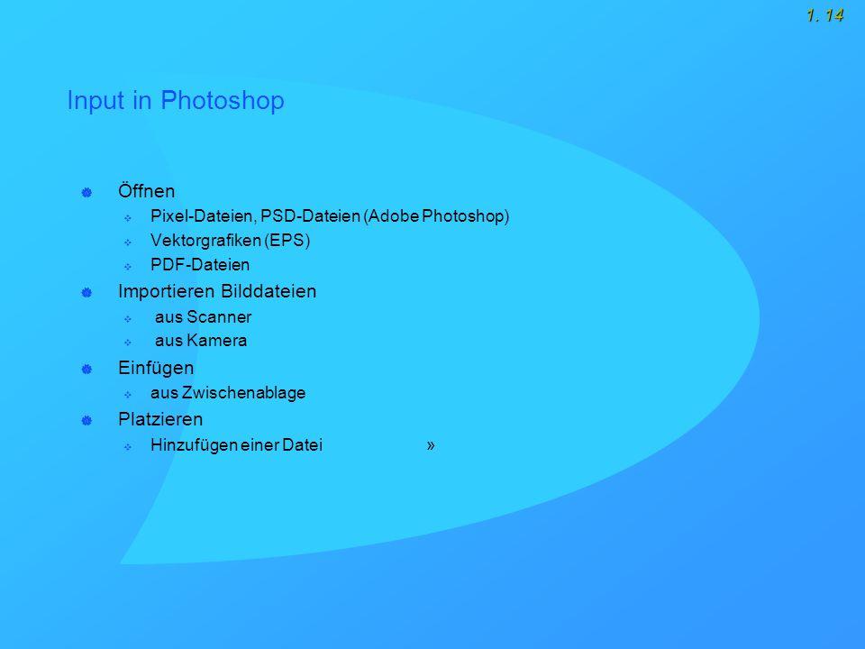1. 14 Input in Photoshop  Öffnen  Pixel-Dateien, PSD-Dateien (Adobe Photoshop)  Vektorgrafiken (EPS)  PDF-Dateien  Importieren Bilddateien  aus