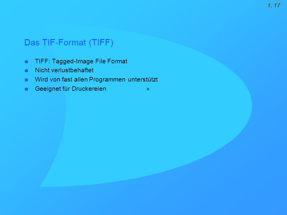 1. 17 Das TIF-Format (TIFF)  TIFF: Tagged-Image File Format  Nicht verlustbehaftet  Wird von fast allen Programmen unterstützt  Geeignet für Druck