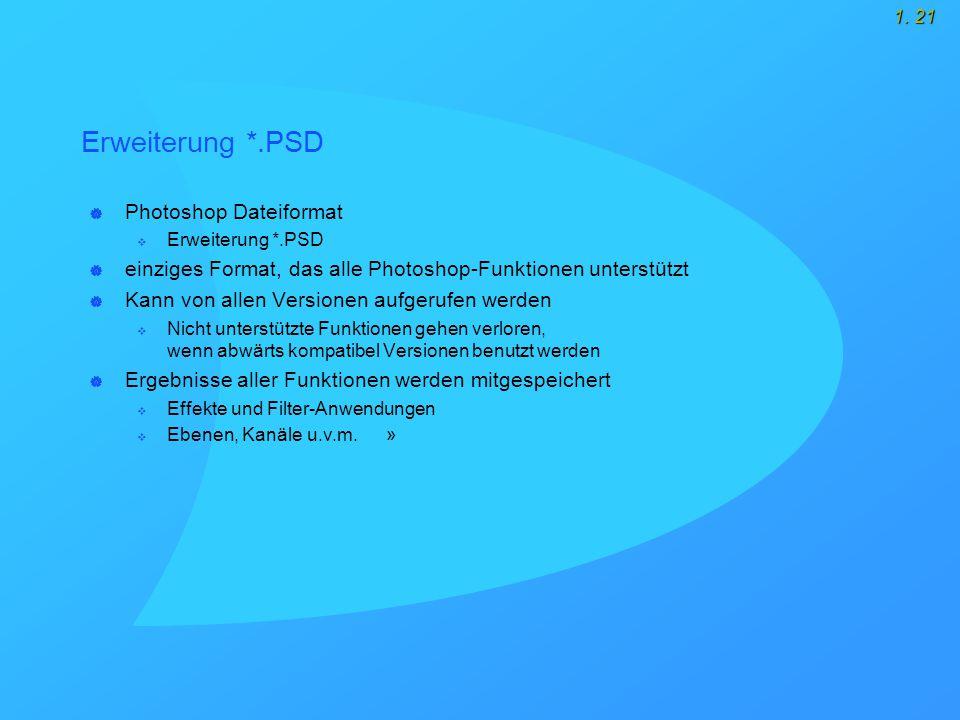 1. 21 Erweiterung *.PSD  Photoshop Dateiformat  Erweiterung *.PSD  einziges Format, das alle Photoshop-Funktionen unterstützt  Kann von allen Vers