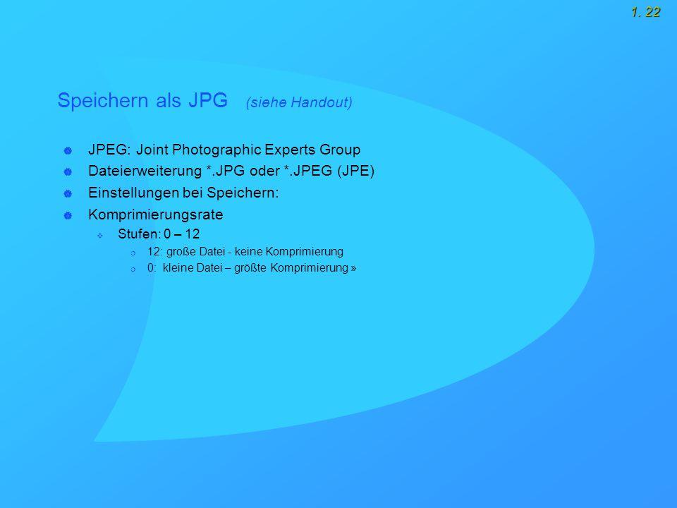 1. 22 Speichern als JPG (siehe Handout)  JPEG: Joint Photographic Experts Group  Dateierweiterung *.JPG oder *.JPEG (JPE)  Einstellungen bei Speich