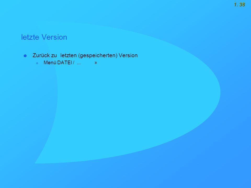1. 38 letzte Version  Zurück zu letzten (gespeicherten) Version  Menü DATEI /... »