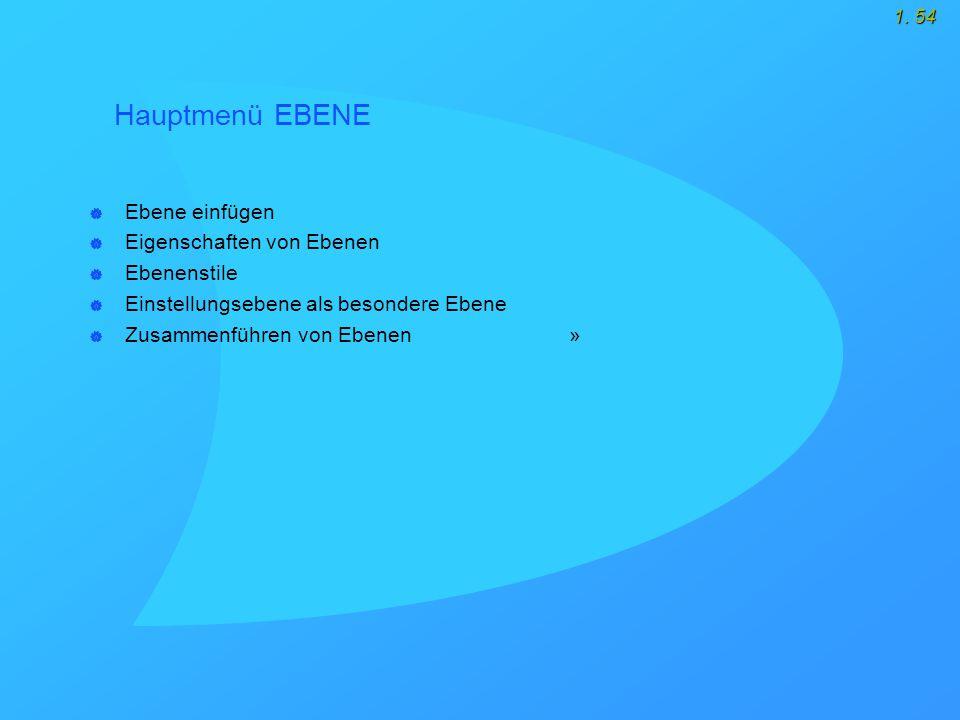 1. 54 Hauptmenü EBENE  Ebene einfügen  Eigenschaften von Ebenen  Ebenenstile  Einstellungsebene als besondere Ebene  Zusammenführen von Ebenen »