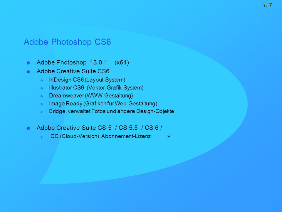 1. 7 Adobe Photoshop CS6  Adobe Photoshop 13.0.1 (x64)  Adobe Creative Suite CS6  InDesign CS6 (Layout-System)  Illustrator CS6 (Vektor-Grafik-Sys