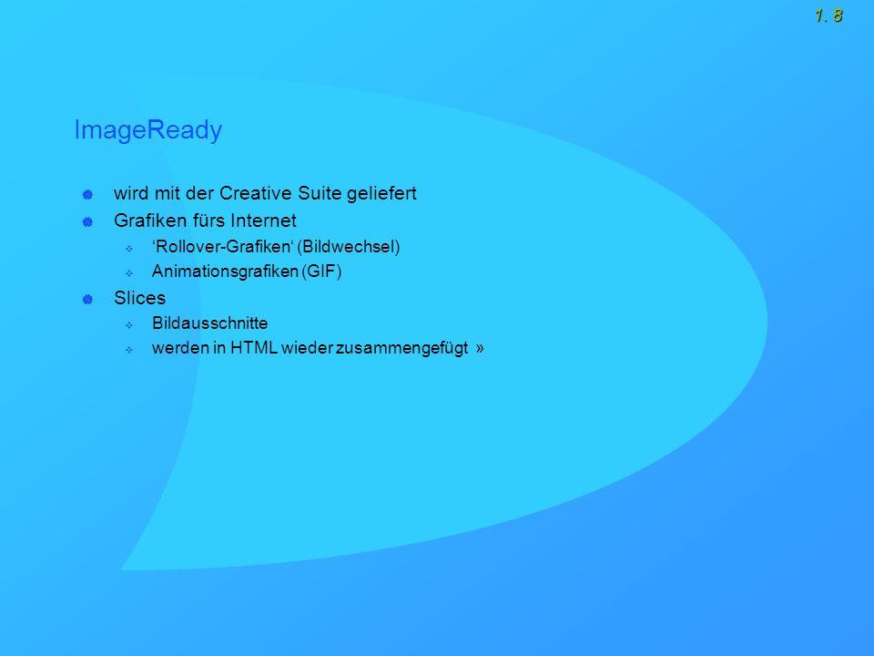 1. 8 ImageReady  wird mit der Creative Suite geliefert  Grafiken fürs Internet  'Rollover-Grafiken' (Bildwechsel)  Animationsgrafiken (GIF)  Slic