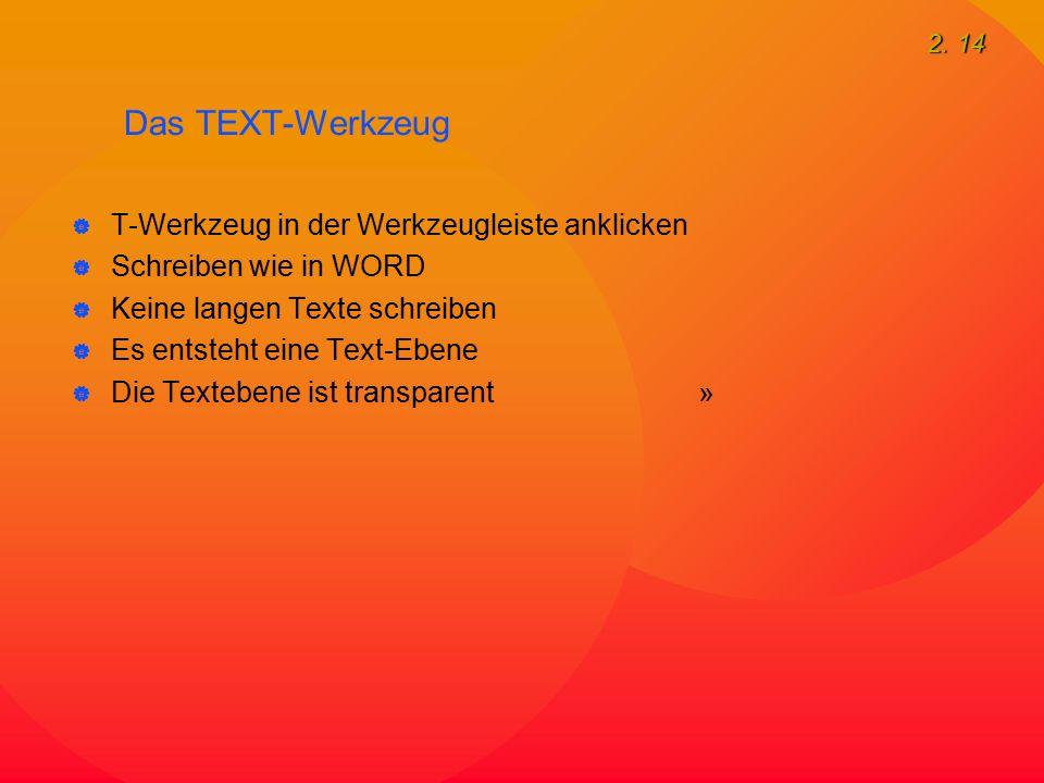 2. 14 Das TEXT-Werkzeug  T-Werkzeug in der Werkzeugleiste anklicken  Schreiben wie in WORD  Keine langen Texte schreiben  Es entsteht eine Text-Eb