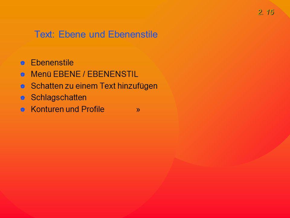 2. 15 Text: Ebene und Ebenenstile  Ebenenstile  Menü EBENE / EBENENSTIL  Schatten zu einem Text hinzufügen  Schlagschatten  Konturen und Profile