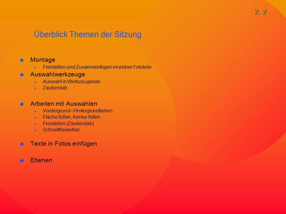 2. 2 Überblick Themen der Sitzung  Montage  Freistellen und Zusammenfügen einzelner Fototeile  Auswahlwerkzeuge  Auswahl in Werkzeugleiste  Zaube