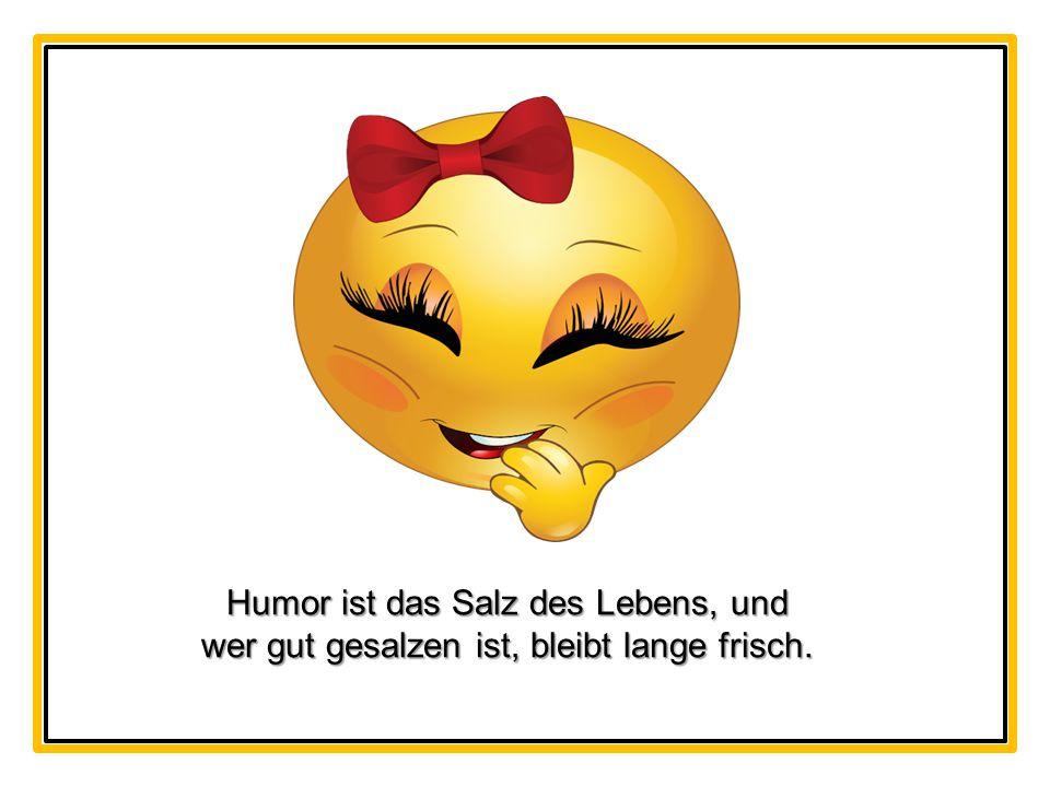Humor ist das Salz des Lebens, und wer gut gesalzen ist, bleibt lange frisch.