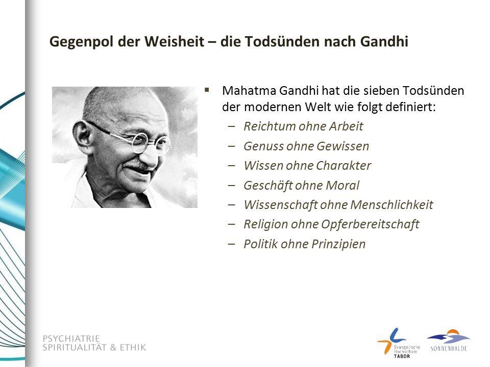 Gegenpol der Weisheit – die Todsünden nach Gandhi  Mahatma Gandhi hat die sieben Todsünden der modernen Welt wie folgt definiert: –Reichtum ohne Arbeit –Genuss ohne Gewissen –Wissen ohne Charakter –Geschäft ohne Moral –Wissenschaft ohne Menschlichkeit –Religion ohne Opferbereitschaft –Politik ohne Prinzipien