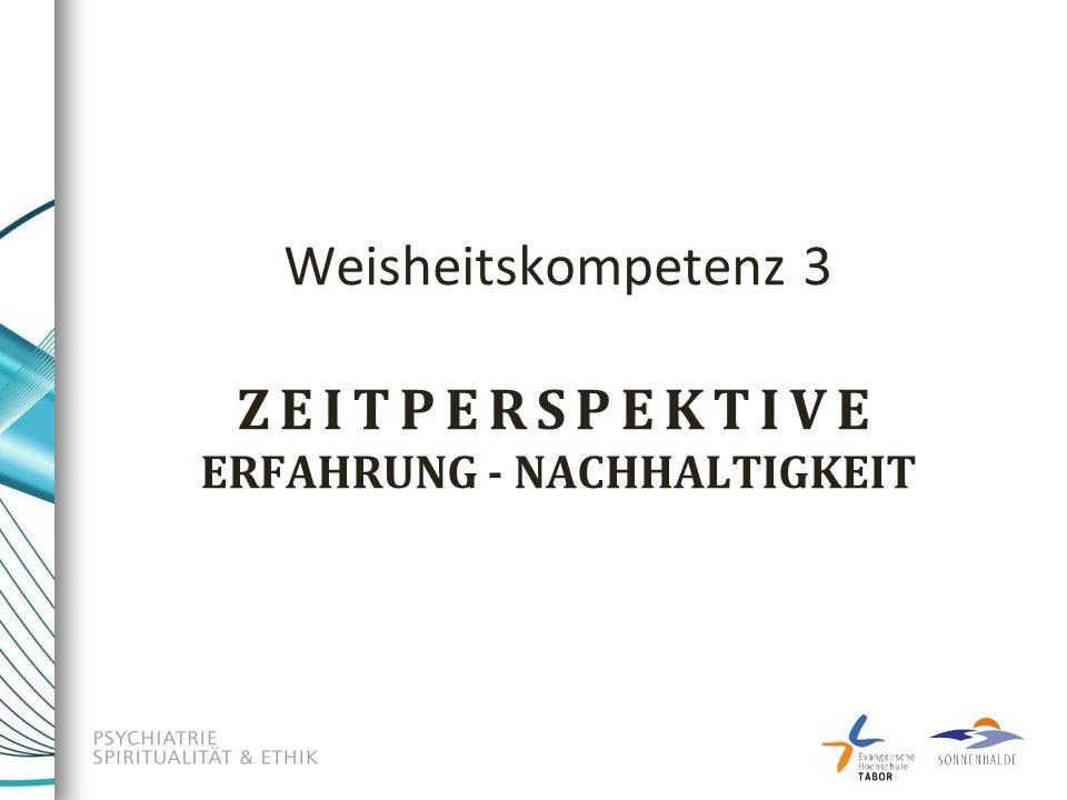 Weisheitskompetenz 3 ZEITPERSPEKTIVE ERFAHRUNG - NACHHALTIGKEIT