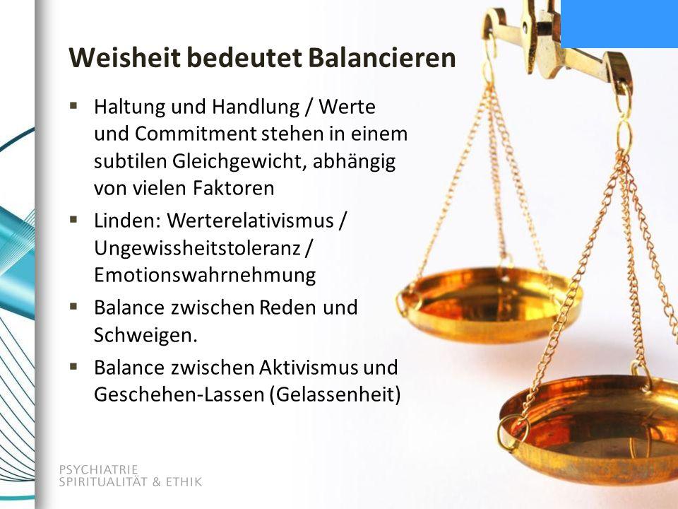 Weisheit bedeutet Balancieren  Haltung und Handlung / Werte und Commitment stehen in einem subtilen Gleichgewicht, abhängig von vielen Faktoren  Linden: Werterelativismus / Ungewissheitstoleranz / Emotionswahrnehmung  Balance zwischen Reden und Schweigen.
