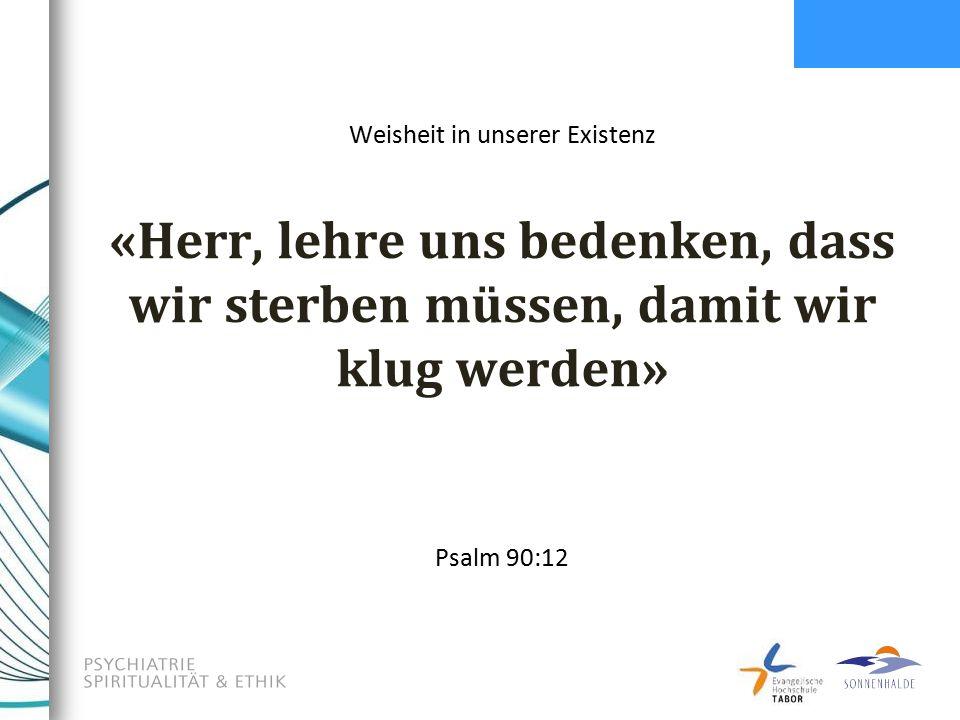 «Herr, lehre uns bedenken, dass wir sterben müssen, damit wir klug werden» Psalm 90:12 Weisheit in unserer Existenz