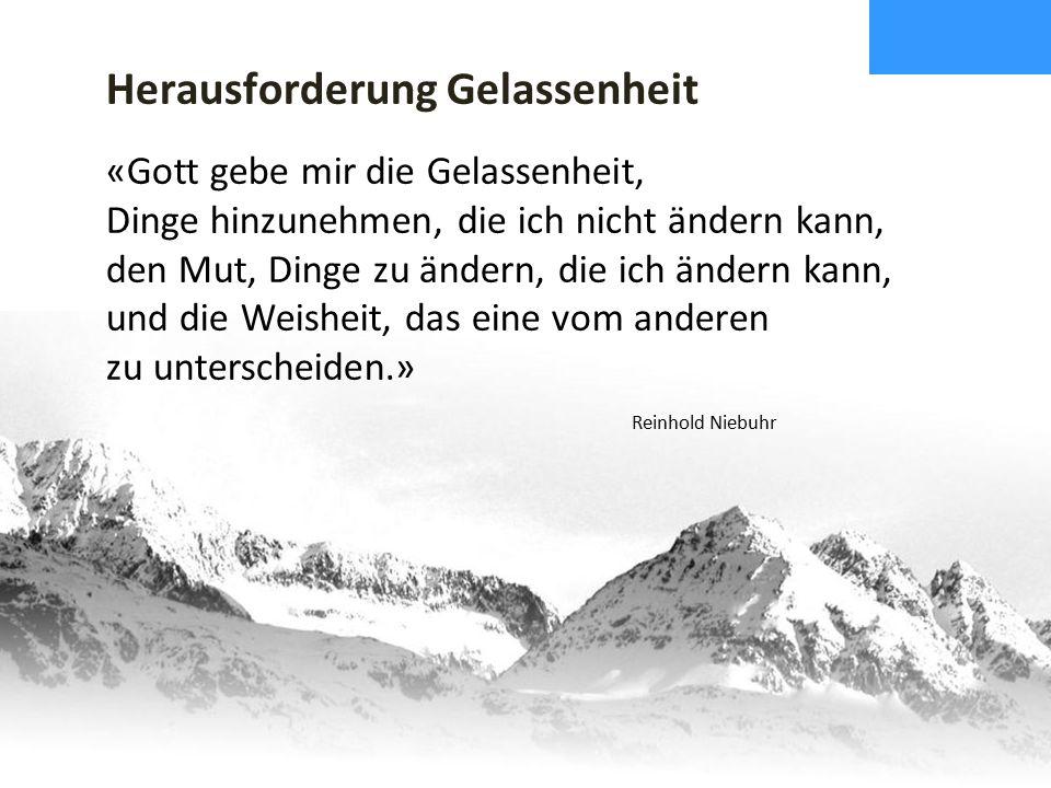 Herausforderung Gelassenheit «Gott gebe mir die Gelassenheit, Dinge hinzunehmen, die ich nicht ändern kann, den Mut, Dinge zu ändern, die ich ändern kann, und die Weisheit, das eine vom anderen zu unterscheiden.» Reinhold Niebuhr