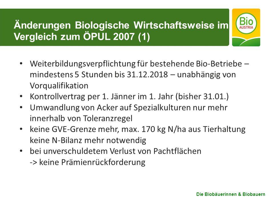 Die Biobäuerinnen & Biobauern Änderungen Biologische Wirtschaftsweise im Vergleich zum ÖPUL 2007 (1) Weiterbildungsverpflichtung für bestehende Bio-Betriebe – mindestens 5 Stunden bis 31.12.2018 – unabhängig von Vorqualifikation Kontrollvertrag per 1.