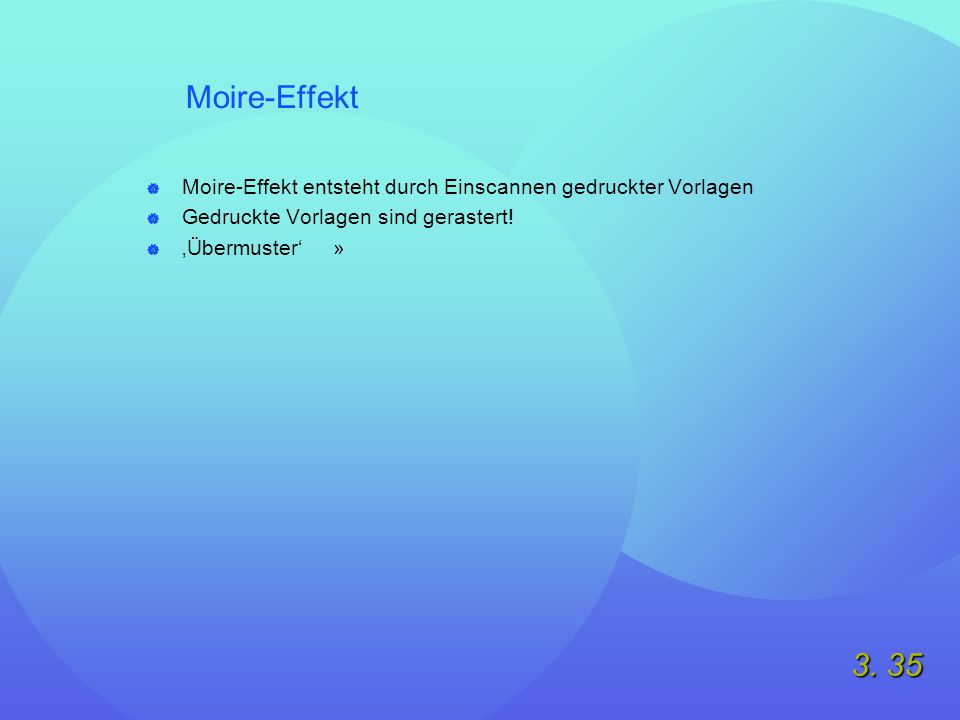 3. 35 Moire-Effekt  Moire-Effekt entsteht durch Einscannen gedruckter Vorlagen  Gedruckte Vorlagen sind gerastert!  'Übermuster' »