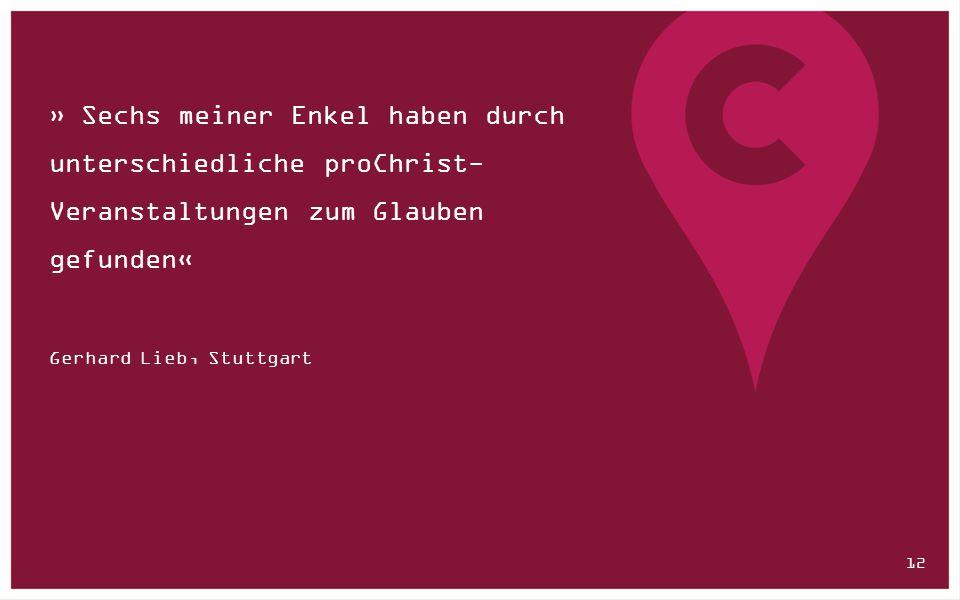 » Sechs meiner Enkel haben durch unterschiedliche proChrist- Veranstaltungen zum Glauben gefunden« Gerhard Lieb, Stuttgart 12