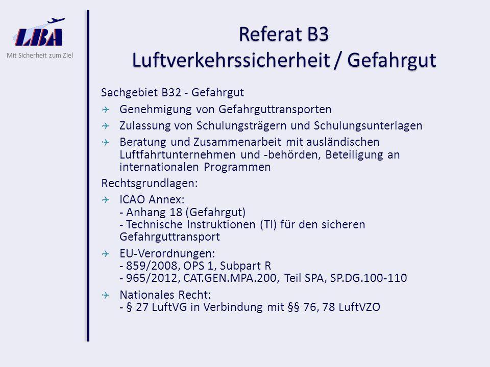 Mit Sicherheit zum Ziel Referat B3 Luftverkehrssicherheit / Gefahrgut Sachgebiet B32 - Gefahrgut  Genehmigung von Gefahrguttransporten  Zulassung von Schulungsträgern und Schulungsunterlagen  Beratung und Zusammenarbeit mit ausländischen Luftfahrtunternehmen und -behörden, Beteiligung an internationalen Programmen Rechtsgrundlagen:  ICAO Annex: - Anhang 18 (Gefahrgut) - Technische Instruktionen (TI) für den sicheren Gefahrguttransport  EU-Verordnungen: - 859/2008, OPS 1, Subpart R - 965/2012, CAT.GEN.MPA.200, Teil SPA, SP.DG.100-110  Nationales Recht: - § 27 LuftVG in Verbindung mit §§ 76, 78 LuftVZO