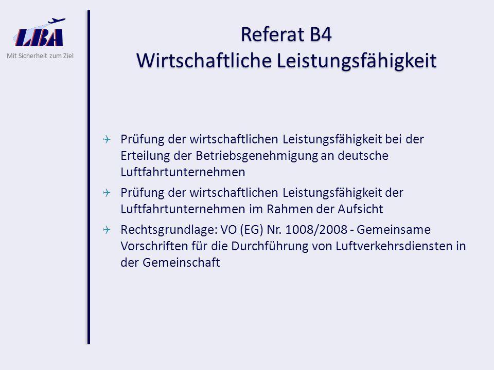 Mit Sicherheit zum Ziel Referat B4 Wirtschaftliche Leistungsfähigkeit  Prüfung der wirtschaftlichen Leistungsfähigkeit bei der Erteilung der Betriebsgenehmigung an deutsche Luftfahrtunternehmen  Prüfung der wirtschaftlichen Leistungsfähigkeit der Luftfahrtunternehmen im Rahmen der Aufsicht  Rechtsgrundlage: VO (EG) Nr.