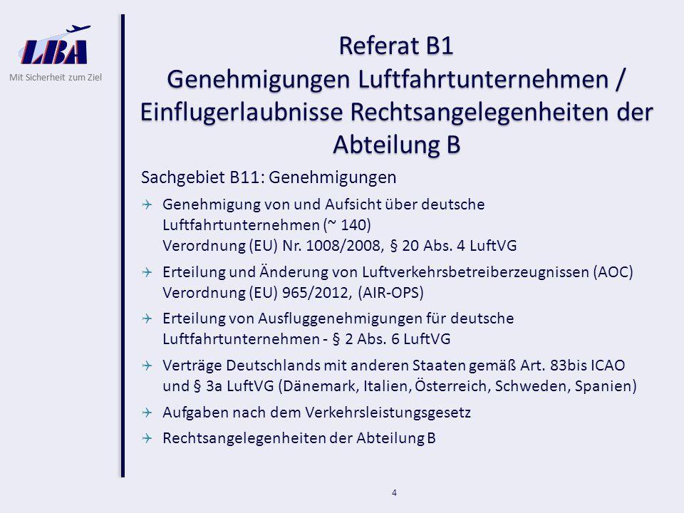 Mit Sicherheit zum Ziel 4 Referat B1 Genehmigungen Luftfahrtunternehmen / Einflugerlaubnisse Rechtsangelegenheiten der Abteilung B Sachgebiet B11: Genehmigungen  Genehmigung von und Aufsicht über deutsche Luftfahrtunternehmen (~ 140) Verordnung (EU) Nr.