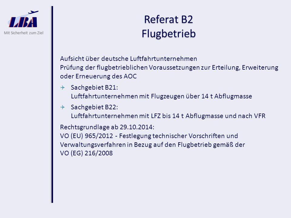 Mit Sicherheit zum Ziel Referat B2 Flugbetrieb Aufsicht über deutsche Luftfahrtunternehmen Prüfung der flugbetrieblichen Voraussetzungen zur Erteilung, Erweiterung oder Erneuerung des AOC  Sachgebiet B21: Luftfahrtunternehmen mit Flugzeugen über 14 t Abflugmasse  Sachgebiet B22: Luftfahrtunternehmen mit LFZ bis 14 t Abflugmasse und nach VFR Rechtsgrundlage ab 29.10.2014: VO (EU) 965/2012 - Festlegung technischer Vorschriften und Verwaltungsverfahren in Bezug auf den Flugbetrieb gemäß der VO (EG) 216/2008