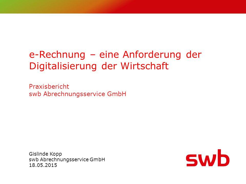e-Rechnung – eine Anforderung der Digitalisierung der Wirtschaft Praxisbericht swb Abrechnungsservice GmbH Gislinde Kopp swb Abrechnungsservice GmbH 18.05.2015