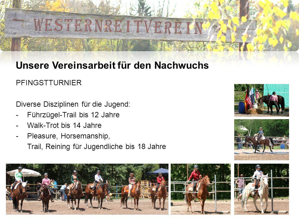 Unsere Vereinsarbeit für den Nachwuchs PFINGSTTURNIER Diverse Disziplinen für die Jugend: -Führzügel-Trail bis 12 Jahre -Walk-Trot bis 14 Jahre -Pleasure, Horsemanship, Trail, Reining für Jugendliche bis 18 Jahre