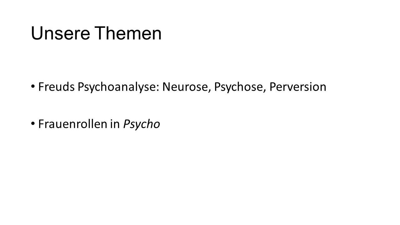 Unsere Themen Freuds Psychoanalyse: Neurose, Psychose, Perversion Frauenrollen in Psycho