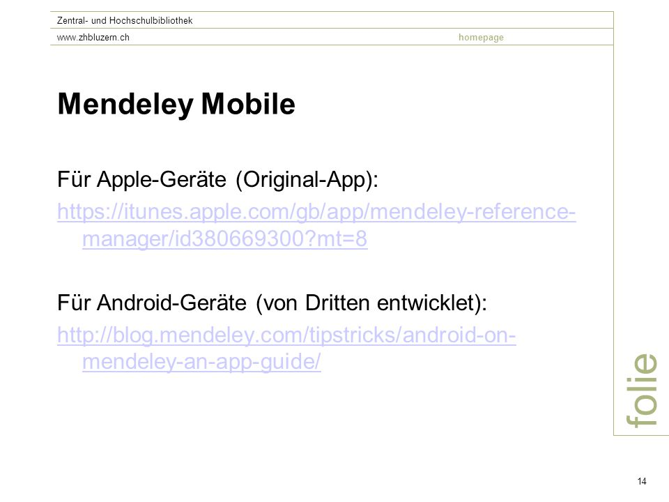 folie Zentral- und Hochschulbibliothek www.zhbluzern.chhomepage 14 Mendeley Mobile Für Apple-Geräte (Original-App): https://itunes.apple.com/gb/app/mendeley-reference- manager/id380669300 mt=8 Für Android-Geräte (von Dritten entwicklet): http://blog.mendeley.com/tipstricks/android-on- mendeley-an-app-guide/