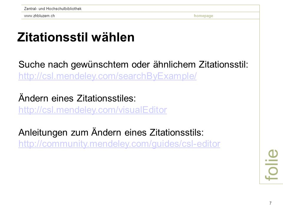 folie Zentral- und Hochschulbibliothek www.zhbluzern.chhomepage 7 Zitationsstil wählen Suche nach gewünschtem oder ähnlichem Zitationsstil: http://csl.mendeley.com/searchByExample/ http://csl.mendeley.com/searchByExample/ Ändern eines Zitationsstiles: http://csl.mendeley.com/visualEditor http://csl.mendeley.com/visualEditor Anleitungen zum Ändern eines Zitationsstils: http://community.mendeley.com/guides/csl-editor http://community.mendeley.com/guides/csl-editor